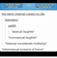 """Feminism, Internet, and Lgbt: you will get 100000  dollars a day  but  you cant have sex with  the opposite sex  the-damn-internet-ruined-my-life:  fedorabro  petilill:  asexual laughter*  homosexual laughter  bisexual considerate muttering  *heterosexual screams of horror Personal IG: @itsricardoortega 