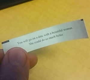 laughoutloud-club:  Unfortunate Cookie: You will go on a date with a beautiful woman.  She could do so much better laughoutloud-club:  Unfortunate Cookie