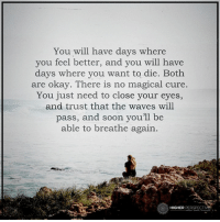 Soon you'll be able to breathe again...: You will have days where  you feel better, and you will have  days where you want to die. Both  are okay. There is no magical cure.  You just need to close your eyes,  and trust that the waves will  pass, and soon youll be  able to breathe again.  HIGHER  PERSPECT Soon you'll be able to breathe again...