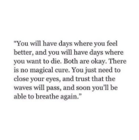 "Soon..., Waves, and Okay: ""You will have days where you feel  better, and youwl have days where  you want to die. Both are okay. There  is no magical cure. You just need to  close your eyes, and trust that the  waves will pass, and soon you'll be  able to breathe again.""  3"