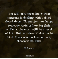 Happy, Smile, and Never: You will just never know what  someone is dealing with behind  closed doors. No matter how happy  someone looks or how big their  smile is, there can still be a level  of hurt that is indescribable. So be  kind. Even when others are not  choose to be kind.  Unknown  wordables.