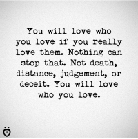 Love, Death, and Deaths: You will love who  you love if you really  love them. Nothing can  stop that. Not death,  distance, judgement, or  deceit. You will love  who you love.
