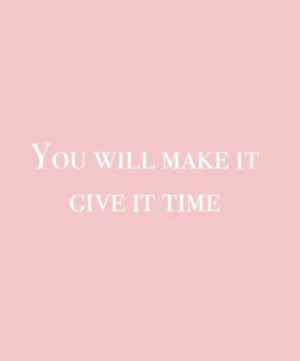 Time, Will, and Make: YOU WILL MAKE IT  GIVE IT TIME