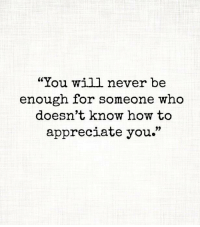 """Memes, Appreciate, and How To: """"You will never be  enough for someone who  doesn't know how to  appreciate you."""""""