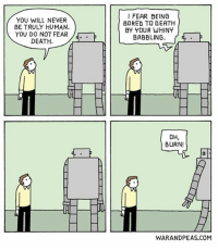 Bored, Memes, and Good Morning: YOU WILL NEVER  BE TRULY HUMAN.  YOU DO NOT FEAR  DEATH.  I FEAR BEING  BORED TO DERTH  BY YOUR WHINT  BABBLING.  OH,  BURN!  0  WARANDPEAS.COM Good morning! -Starship