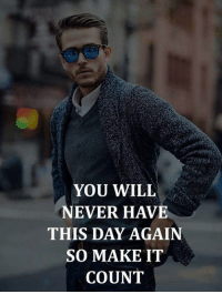 Never, Day, and Will: YOU WILL  NEVER HAVE  THIS DAY AGAIN  SO MAKE IT  COUNT