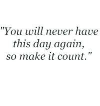 "Never, Day, and Will: ""You will never have  this day again,  so make it count,"""