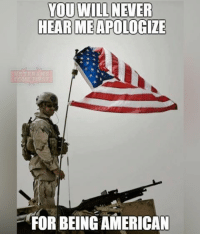 Memes, 🤖, and Usa: YOU WILL NEVER  HEAR MEAPOLOGZE  FORBEING AMERICAN God bless America! veteranscomefirst veterans_us Veterans Usveterans veteransUSA SupportVeterans Politics USA America Patriots Gratitude HonorVets thankvets supportourtroops semperfi USMC USCG USAF Navy Army military godblessourmilitary soldier holdthegovernmentaccountable RememberEveryoneDeployed Usflag StarsandStripes