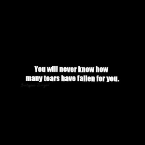 Never, How, and Fallen: You will never know how  many tears have fallen for you.