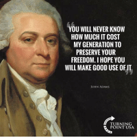 What Would Our Founders Think Today?? #BigGovSucks: YOU WILL NEVER KNOW  HOW MUCH IT COST  MY GENERATION TO  PRESERVE YOUR  FREEDOM. I HOPE YOU  WILL MAKE GOOD USE OF IT  JOHN ADAMS  TURNING  POINT USA What Would Our Founders Think Today?? #BigGovSucks