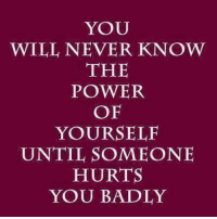 Never: YOU  WILL NEVER KNOW  THE  POWER  OF  YOURSELF  UNTIL SOMEONE  HURTS  YOU BADLY