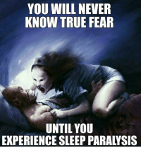 Dank, 🤖, and Facee: YOU WILL NEVER  KNOW TRUE FEAR  UNTIL YOU  EXPERIENCE SLEEP PARALYSIS There's literally no escape, you just have to face it.