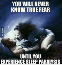 Memes, 🤖, and Will Never Know: YOU WILL NEVER  KNOW TRUE FEAR  UNTIL YOU  EXPERIENCE SLEEP PARALYSIS