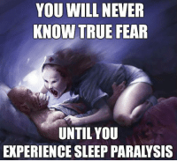 True, Experience, and Fear: YOU WILL NEVER  KNOW TRUE FEAR  UNTIL YOU  EXPERIENCE SLEEP PARALYSIS <p>Real Fear.</p>