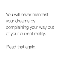 Dreams, Never, and Reality: You will never manifest  your dreams by  complaining your way out  of your current reality  Read that again