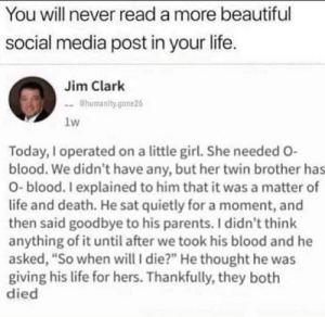 "Beautiful, Life, and Parents: You will never read a more beautiful  social media post in your life.  Jim Clark  -@humanity.gone26  1w  Today, I operated on a little girl. She needed O-  blood. We didn't have any, but her twin brother has  O-blood. I explained to him that it was a matter of  life and death. He sat quietly for a moment, and  then said goodbye to his parents. I didn't think  anything of it until after we took his blood and he  asked, ""So when will I die?"" He thought he was  giving his life for hers. Thankfully, they both  died"
