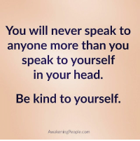 Head, Memes, and Goodvibes: You will never speak to  anyone more than you  speak to yourself  in your head  Be kind to yourself.  AwakeningPeople.com Follow @awakeningpeople ❤ bekind selflove onpoint goodvibes awakespiritual