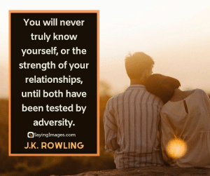 30 J.K. Rowling Quotes on Living, Dreaming, and Turning On the Light #sayingimages #jkrowlingquotes #jkrowlingquote #jkrowling #harrypotter: You will never  truly know  yourself, or the  strength of your  relationships,  until both have  been tested by  adversity.  SayingImages.com  J.K.ROWLING 30 J.K. Rowling Quotes on Living, Dreaming, and Turning On the Light #sayingimages #jkrowlingquotes #jkrowlingquote #jkrowling #harrypotter
