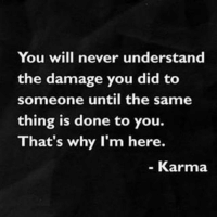 Memes, 🤖, and Done: You will never understand  the damage you did to  someone until the same  thing is done to you.  That's why I'm here.  Karma