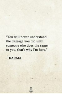 "Karma, Never, and Why: ""You will never understand  the damage you did until  someone else does the same  to you, that's why I'm here.""  KARMA"