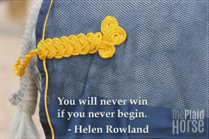 20 Motivational Quotes to Use at the Barn | The Plaid Horse Magazine: You will never win  ThePiaid  Horse  if  you never begin.  - Helen Rowland 20 Motivational Quotes to Use at the Barn | The Plaid Horse Magazine
