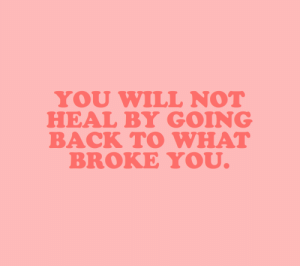 Target, Tumblr, and Blog: YOU WILL NOT  HEAL BY GOING  BACK TO WHAT  BROKE YOU cwote: I know this can seem the simplest cure, but it often causes more harm than good. there was a reason you left, there was a reason they left. you will become stronger, I promise.