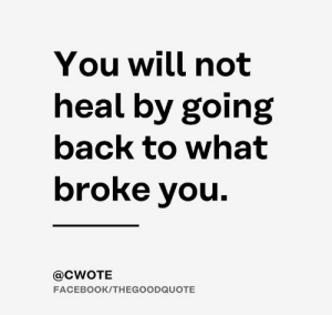 remanence-of-love:  The sad truth.: You will not  heal by going  back to what  broke you  @CWOTE  FACEBOOK/THEGOODQUOTE remanence-of-love:  The sad truth.
