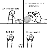"Oh: YOU WILL NOW SAY, ""OH NO,  ITS RETARDED.  Aw look how cute  Oh no  It's retarded"
