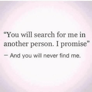 "You Will Never: ""You will search for me in  another person. I promise""  And you will never find me.  05"