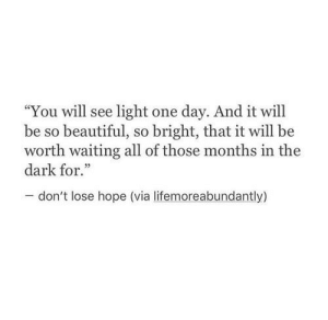 "Beautiful, Hope, and Waiting...: ""You will see light one day. And it will  be so beautiful, so bright, that it will be  worth waiting all of those months in the  dark for.""  -don't lose hope (via lifemoreabundantly)"