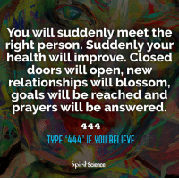 Beautiful, Goals, and Love: You will suddenly meet the  right person. Suddenly your  health will improve. Closed  doors will open, new  relationships will blossom  goals will be reached and  prayers will be answered.  TYPE '444 IF YOU BELIEVE  pirit Science Share with someone who needs this today. Artwork by @archannair . . . . . . . meditation oneness innerpeace lawofattraction blessings love inspire wisdom spiritual yogi yoga flow oneness amazing beauty earth lovequotes quotes quotestoliveby beautiful compassion spiritualawakening enlightenment spirit