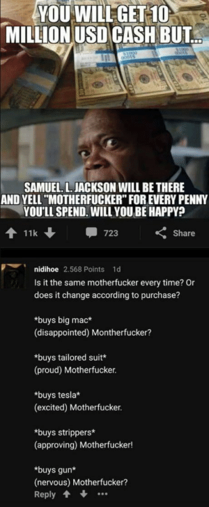 """Disappointed, Meme, and Samuel L. Jackson: YOU WILLGET 10  MILLION USD CASH BUT  SAMUEL. L. JACKSON WILL BE THERE  AND YELL """"MOTHERFUCKER"""" FOR EVERY PENNY  YOU'LL SPEND. WILL YOU BE HAPPY?  11k  -723  くShare  nidihoe 2,568 Points 1d  Is it the same motherfucker every time? Or  does it change according to purchase?  *buys big mac*  (disappointed) Montherfucker?  *buys tailored suit  (proud) Motherfucker.  *buys tesla  (excited) Motherfucker  *buys strippers*  (approving) Motherfucker!  *buys gun*  (nervous) Motherfucker?  Reply Yet another meme."""