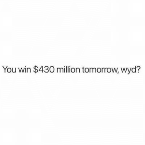 Wyd, Tomorrow, and What Is: You win $430 million tomorrow, wyd? What is the FIRST thing you do? 🤔 https://t.co/afB63x4nSm