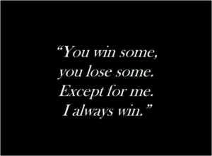 "you win: ""You win some,  you lose some.  Except for me.  I always win."