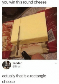 Cheese, You, and Win: you win this round cheese  zander  @finah  actually that is a rectangle  cheese