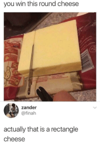 Memes, Cheese, and Via: you win this round cheese  zander  @finah  actually that is a rectangle  cheese you win this round cheese via /r/memes https://ift.tt/2OXo0SN