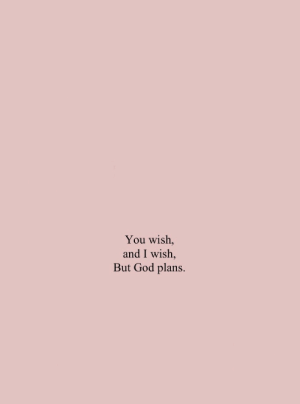 But God: You wish,  and I wish,  But God plans.