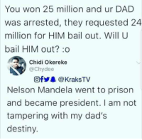 Dad, Destiny, and Nelson Mandela: You won 25 million and ur DAD  was arrested, they requested 24  million for HIM bail out. Will U  bail HIM out? :o  Chidi Okereke  @chydee  Ofy&@KraksTV  Nelson Mandela went to prison  and became president. I am not  tampering with my dad's  destiny.