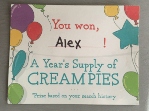 Funny, Love, and Prank: You won,  Alex!  A Year's Supply of  CREAMPIES  Prize based on your search history My mom thought it would be funny to send me this prank postcard because [I] love desserts