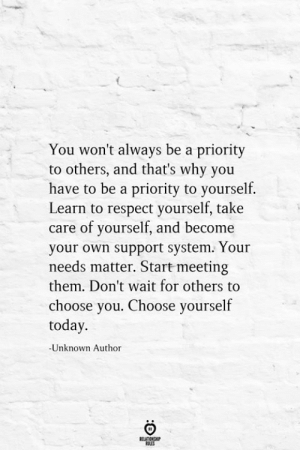 Take Care Of Yourself: You won't always be a priority  to others, and that's why you  have to be a priority to yourself.  Learn to respect yourself, take  care of yourself, and become  your own support system. Your  needs matter. Start meeting  them. Don't wait for others to  choose you. Choose yourself  today.  -Unknown Author  RELATIONSHIP  LES