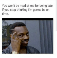 🤔😂😂😂: You won't be mad at me for being late  if you stop thinking I'm gonna be on  time. 🤔😂😂😂