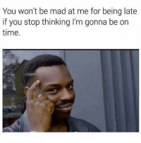 Memes, Time, and Mad: You won't be mad at me for being late  if you stop thinking I'm gonna be on  time. 😂🤔 Tag a friend