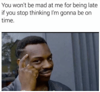 Exactly 😂😂😂 cpt: You won't be mad at me for being late  if you stop thinking I'm gonna be on  time. Exactly 😂😂😂 cpt