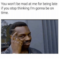 Memes, Time, and Mad: You won't be mad at me for being late  if you stop thinking l'm gonna be on  time. Tag a friend that's always late 😂😂 @trapgodbart