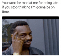 Be On Time: You won't be mad at me for being late  if you stop thinking I'm gonna be on  time.