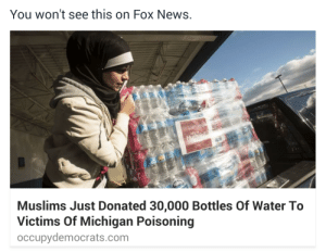 thepakistanimarthastewart:  I'm sure you've heard about the crisis in Flint, Michigan. Heres how my muslims brothers and sisters help! : You won't see this on Fox News.  Muslims Just Donated 30,000 Bottles Of Water To  Victims Of Michigan Poisoning  occupydemocrats.com thepakistanimarthastewart:  I'm sure you've heard about the crisis in Flint, Michigan. Heres how my muslims brothers and sisters help!