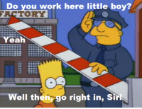 "Memes, Yeah, and Work: you work here little boy?  TORY  Do  Yeah  Well then, go right in, Sirl ""Bart Gets Famous""  (S5E12)"