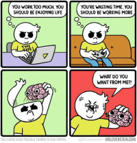 Enjoying Life: YOU WORK TOO MUCH. YOU  SHOULD BE ENJOYING LIFE  YOU'RE WASTING TIME. YOU  SHOULD BE WORKING MORE  イYPE  PE  WHAT DO YOU  WANT FROM ME?!  THIS COMIC MADE POSSIBLE THANKS TO DAN PAPPAS  @MrLovenstein MRLOVENSTEIN.COM