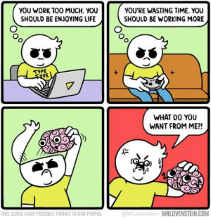 My brain: YOU WORK TOO MUCH. YOU  SHOULD BE ENJOYING LIFE  YOU'RE WASTING TIME. YOU  SHOULD BE WORKING MORE  TYPE  TPE  WHAT DO YOU  WANT FROM ME?!  THIS COMIC MADE POSSIBLE THANKS TO DAN PAPPAS  @MrLovenstein MRLOVENSTEIN.COM My brain