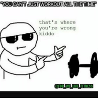 Well the thing is...: YOU WORKOUT ALL THETIME  that's where  you're wrong  kiddo  OFORTWEILIVE FITNESS Well the thing is...